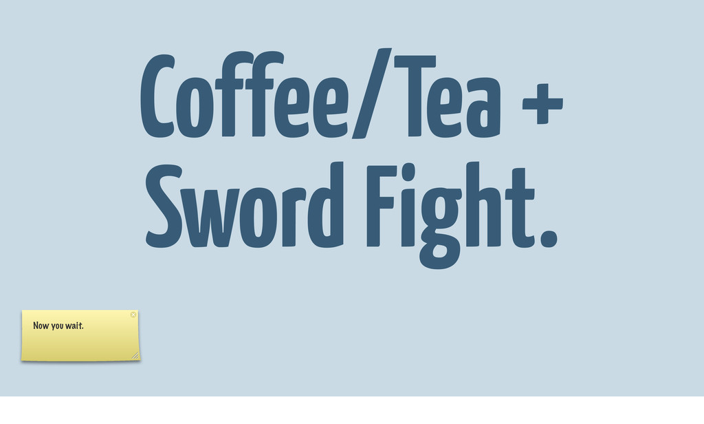 Coffee/Tea + Sword Fight. Now you wait.