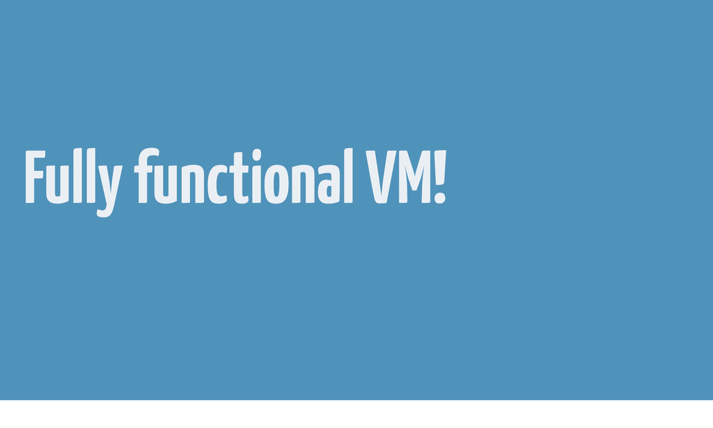 Fully functional VM!