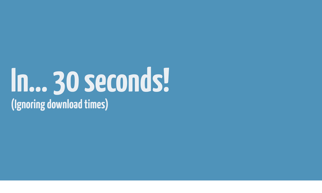 In... 30 seconds! (Ignoring download times)