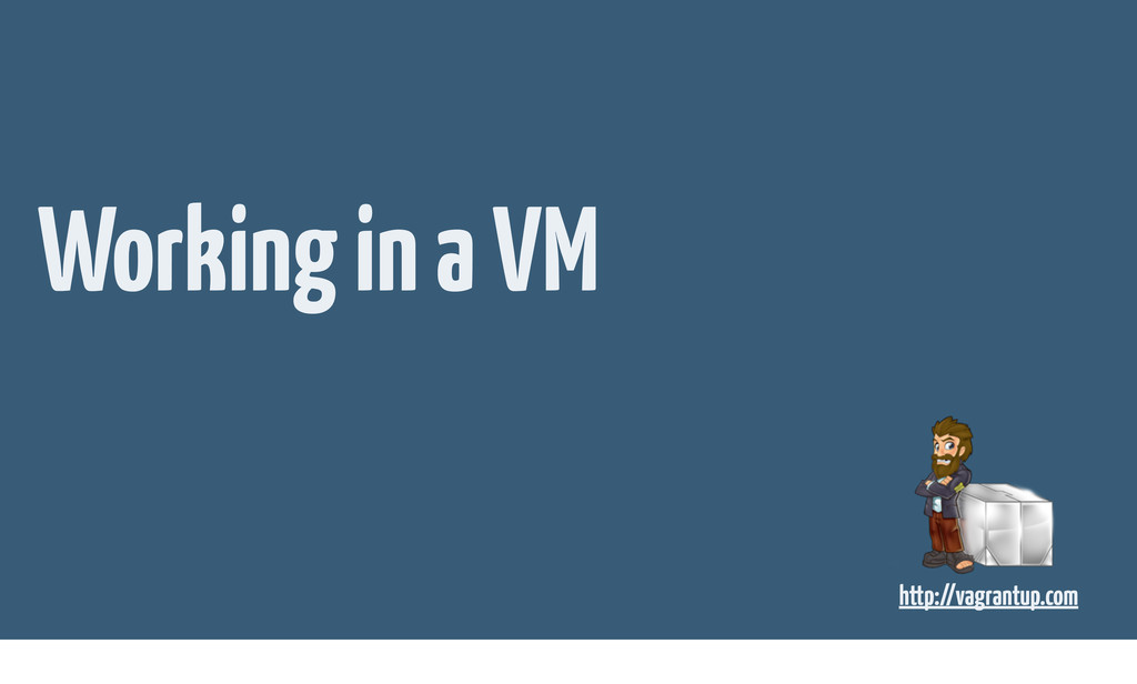 Working in a VM http://vagrantup.com
