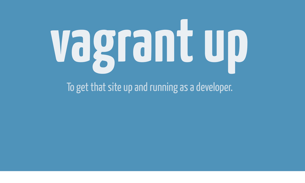 vagrant up To get that site up and running as a...