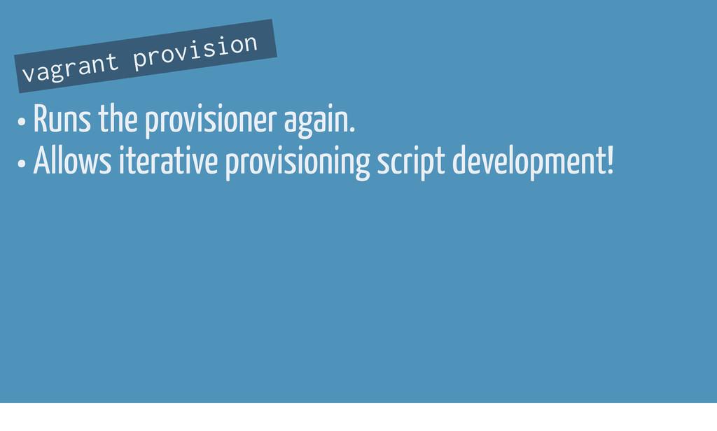 • Runs the provisioner again. • Allows iterativ...