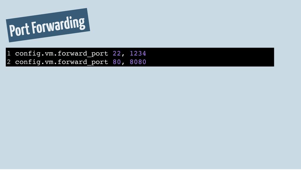 Port Forwarding 1 config.vm.forward_port 22, 12...