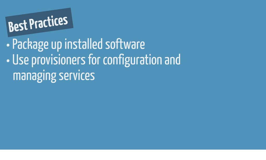 Best Practices • Package up installed software ...