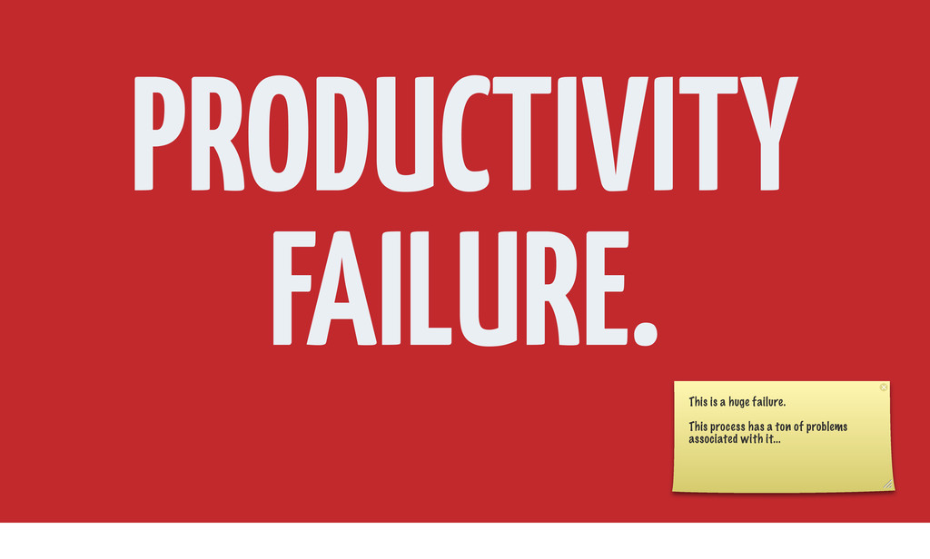 PRODUCTIVITY FAILURE. This is a huge failure. T...