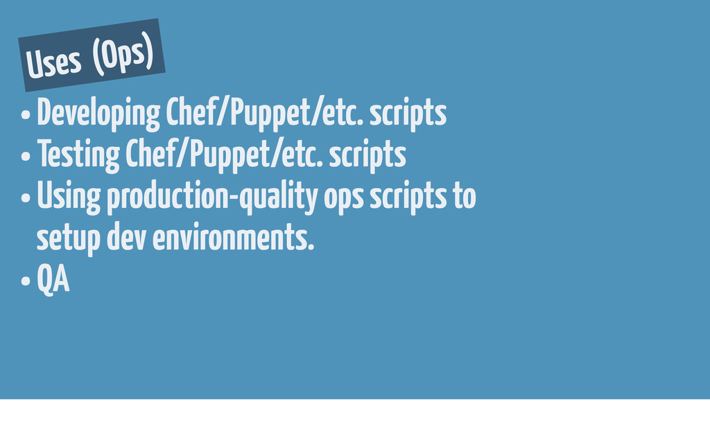Uses (Ops) • Developing Chef/Puppet/etc. script...