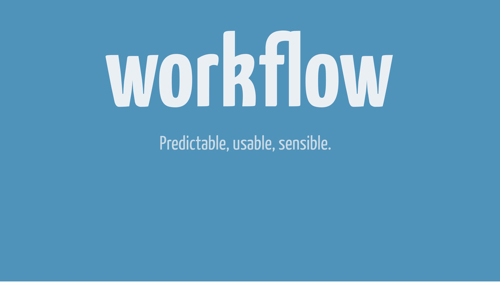 workflow Predictable, usable, sensible.