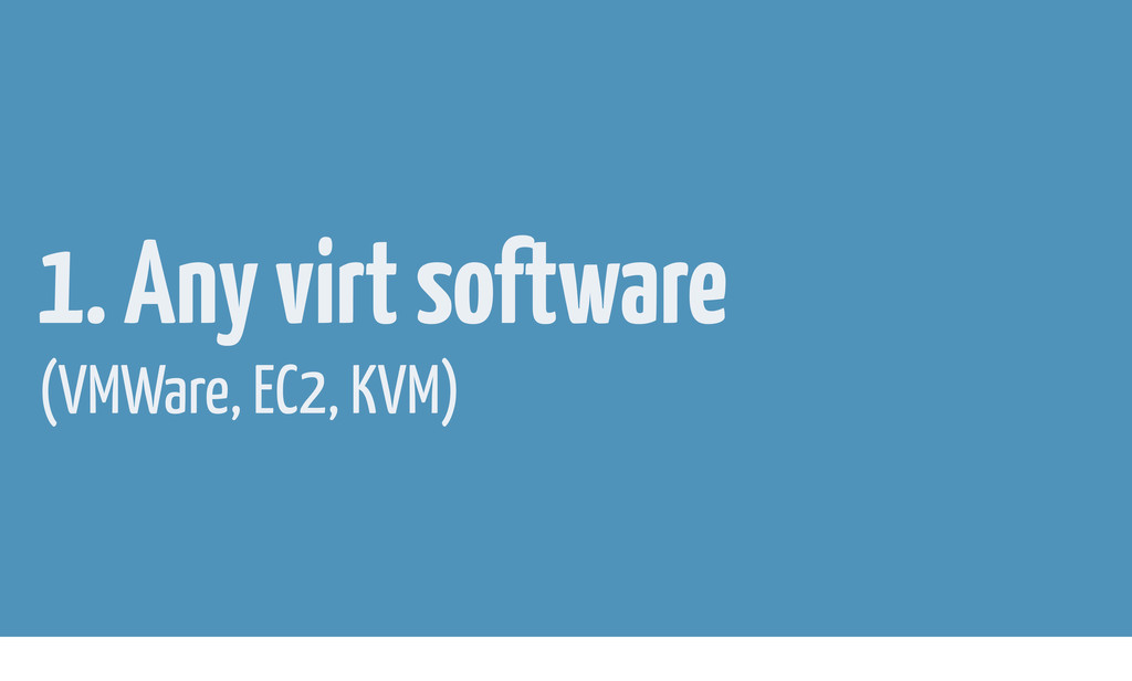 1. Any virt software (VMWare, EC2, KVM)
