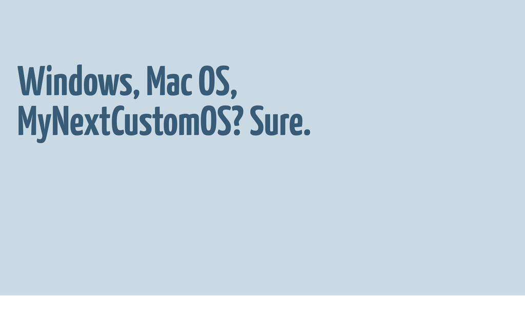 Windows, Mac OS, MyNextCustomOS? Sure.