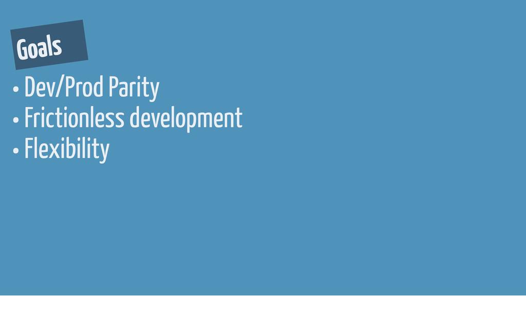 • Dev/Prod Parity • Frictionless development • ...