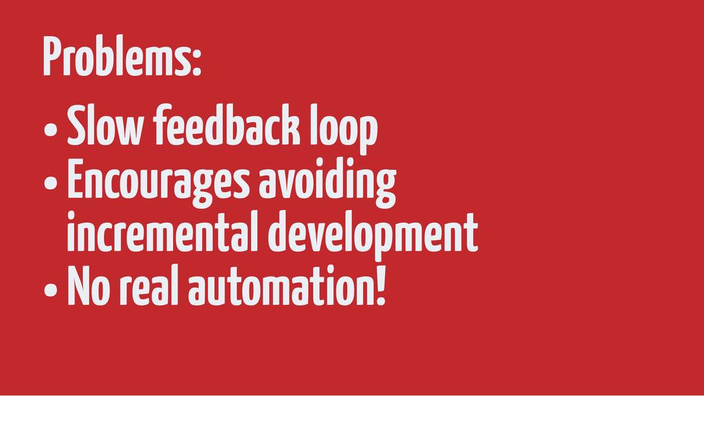 Problems: • Slow feedback loop • Encourages avo...