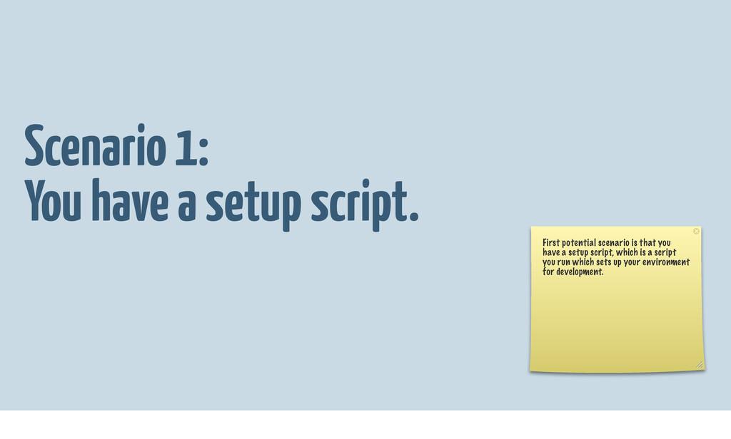 Scenario 1: You have a setup script. First pote...
