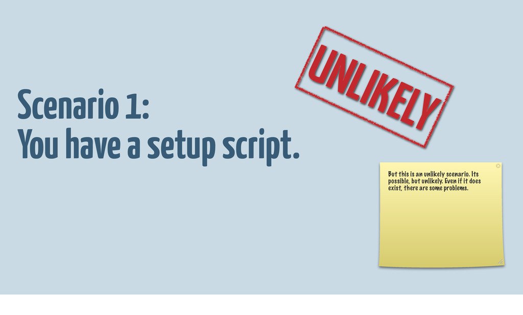 Scenario 1: You have a setup script. UNLIKELY B...