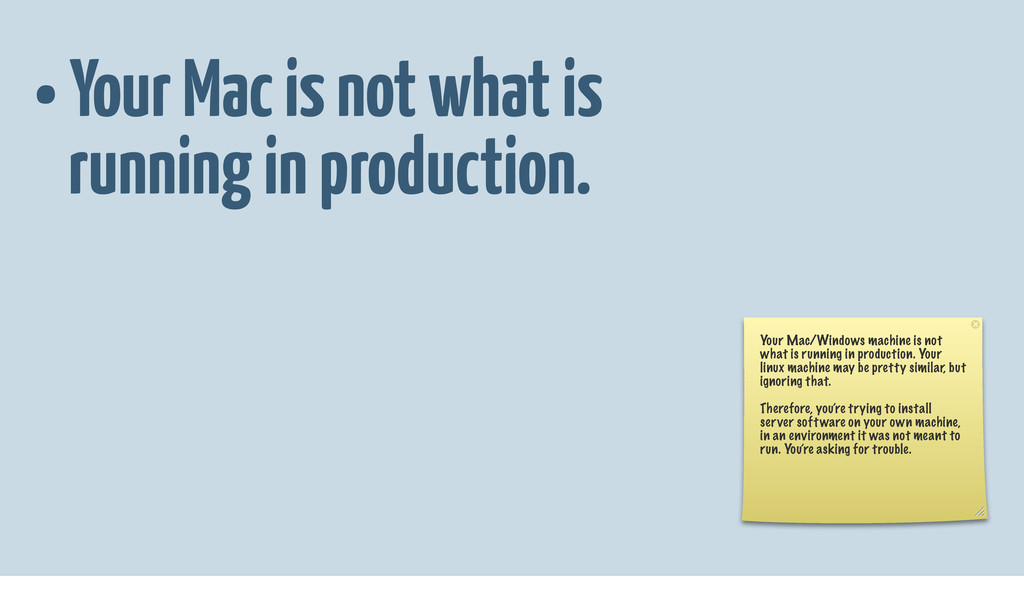• Your Mac is not what is running in production...