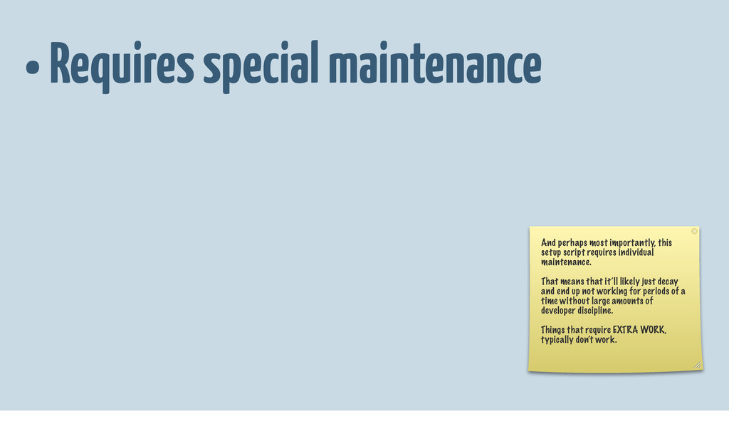 • Requires special maintenance And perhaps most...