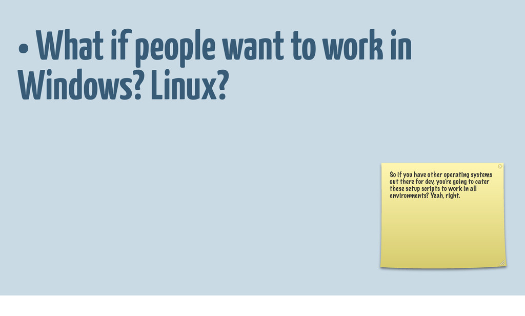 • What if people want to work in Windows? Linux...