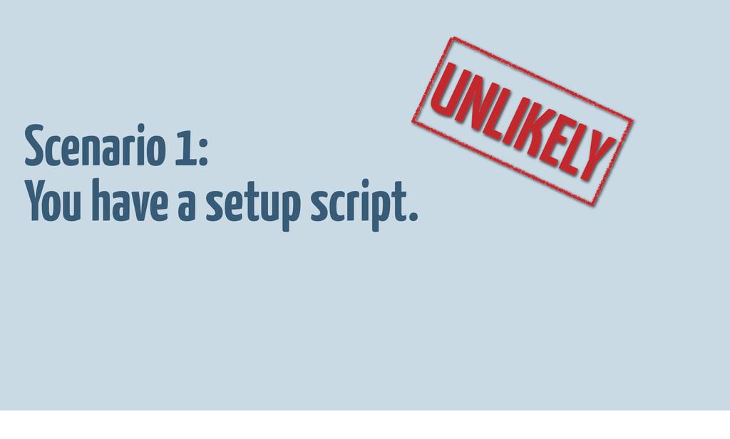 Scenario 1: You have a setup script. UNLIKELY