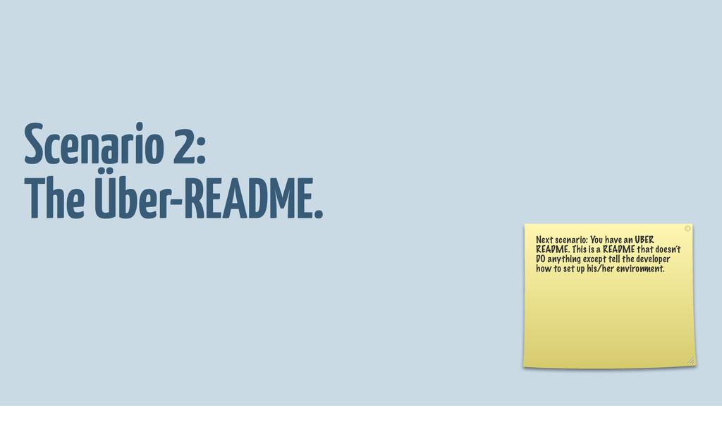 Scenario 2: The Über-README. Next scenario: You...