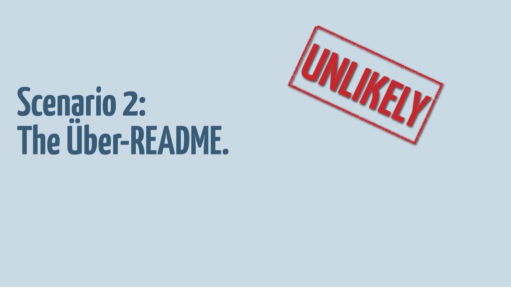 UNLIKELY Scenario 2: The Über-README.