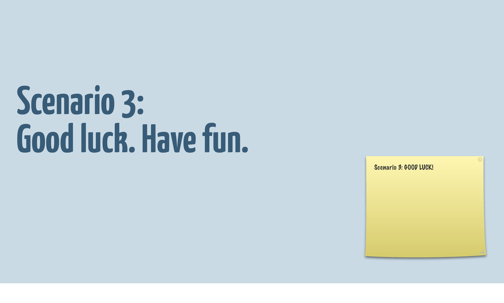 Scenario 3: Good luck. Have fun. Scenario 3: GO...