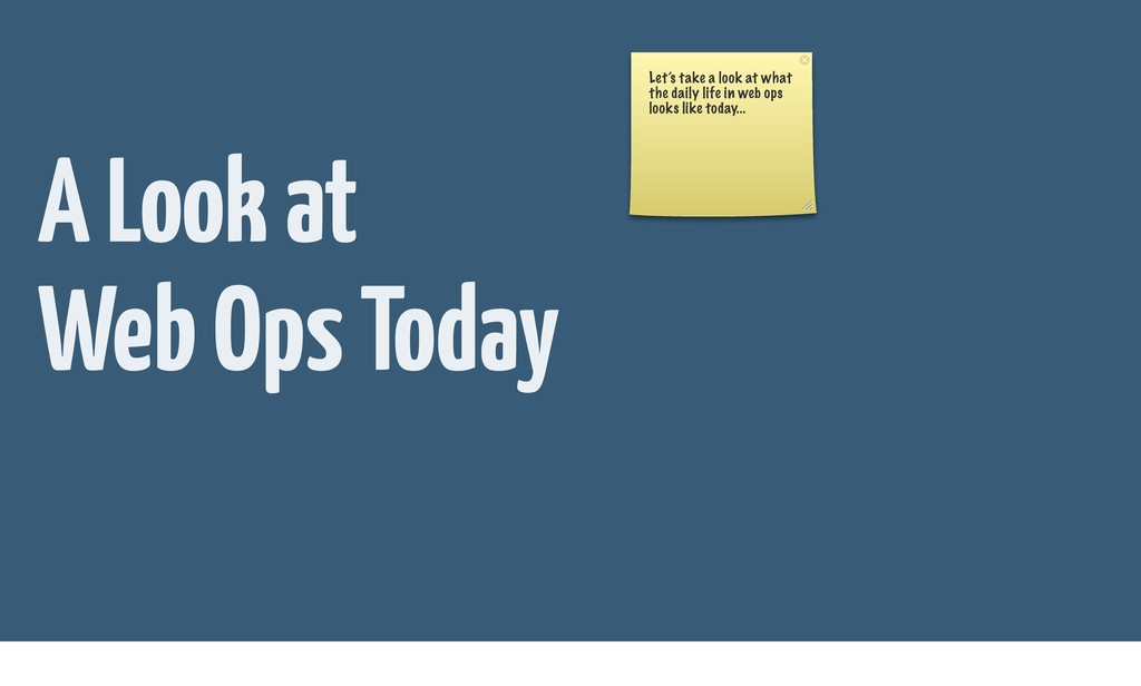 A Look at Web Ops Today Let's take a look at wh...