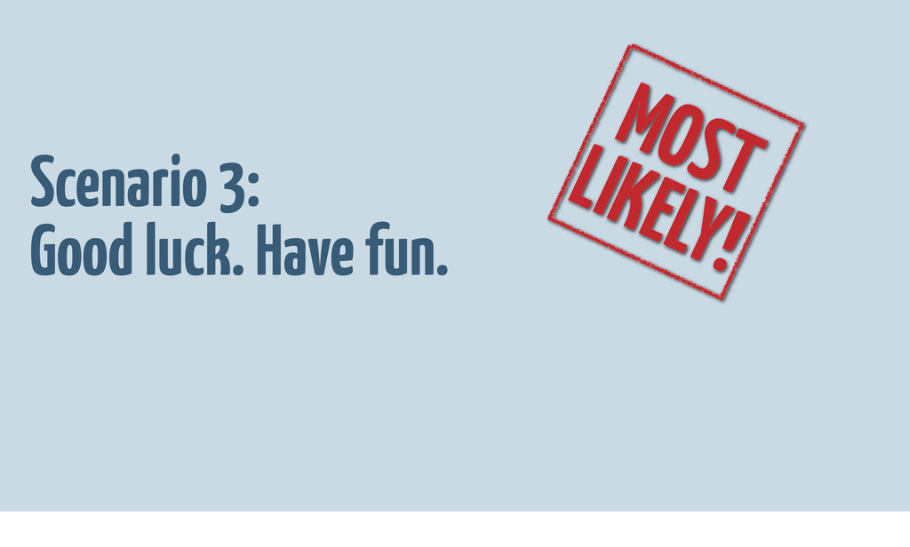 Scenario 3: Good luck. Have fun. MOST LIKELY!
