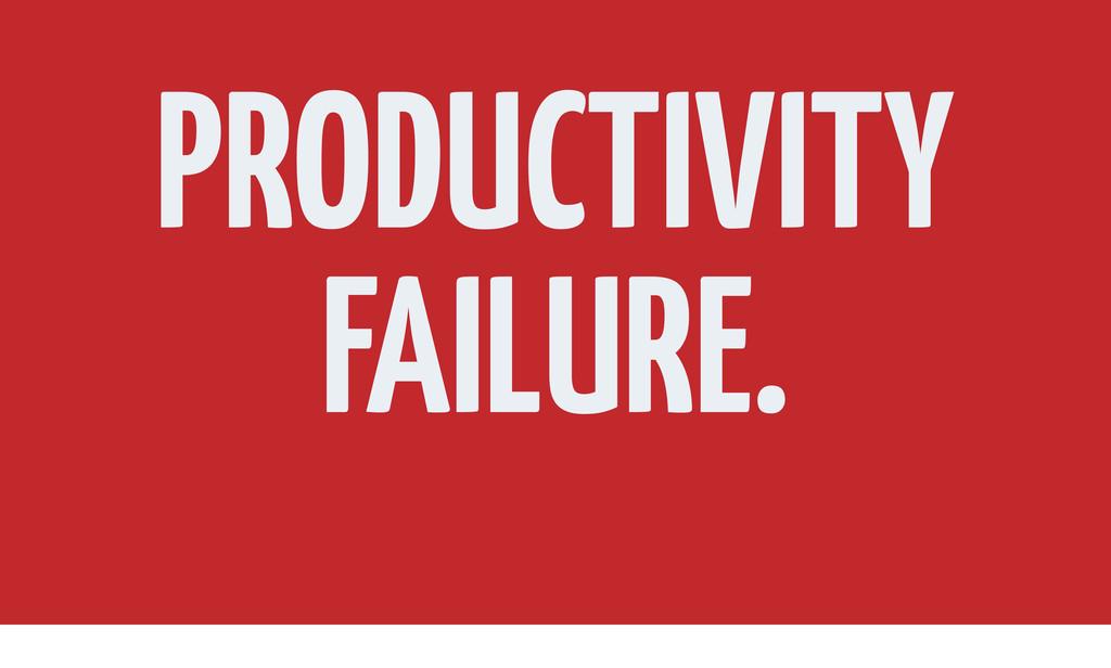 PRODUCTIVITY FAILURE.