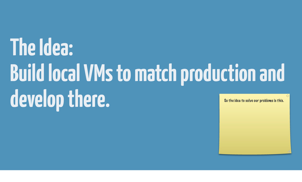 The Idea: Build local VMs to match production a...