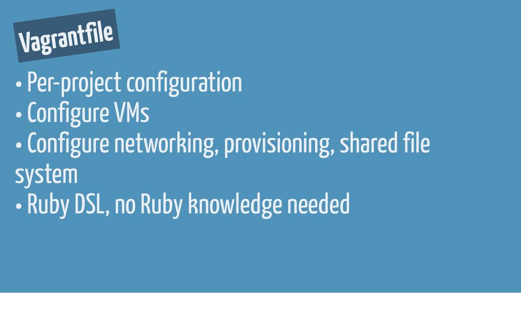 Vagrantfile • Per-project configuration • Confi...