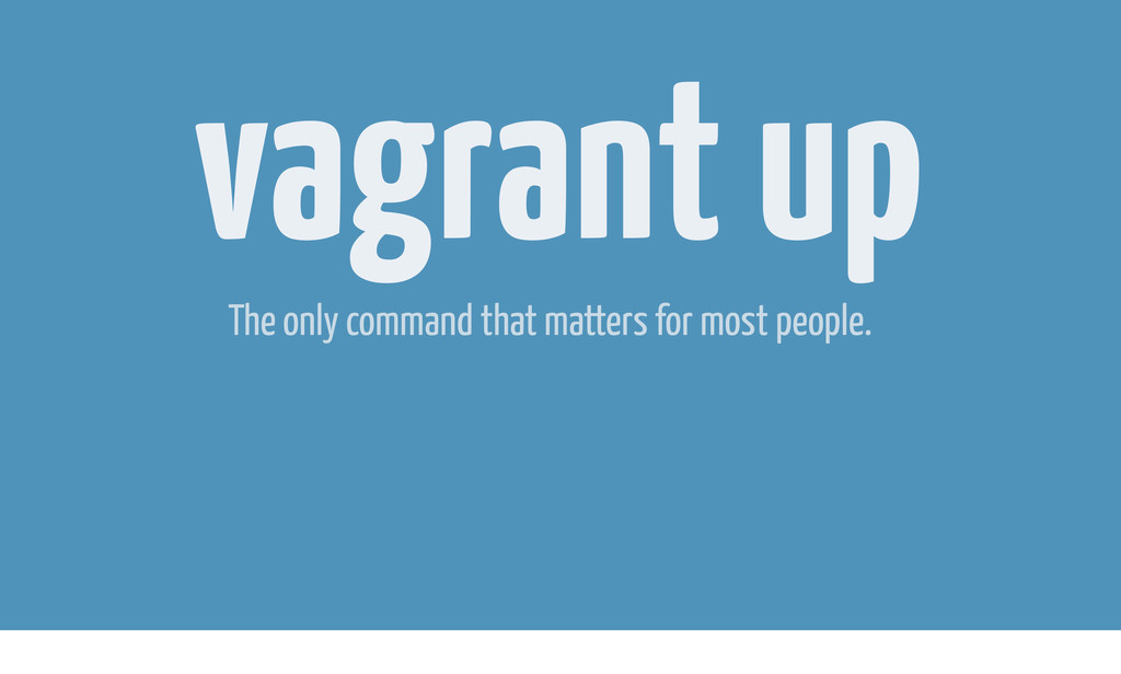 vagrant up The only command that matters for mo...