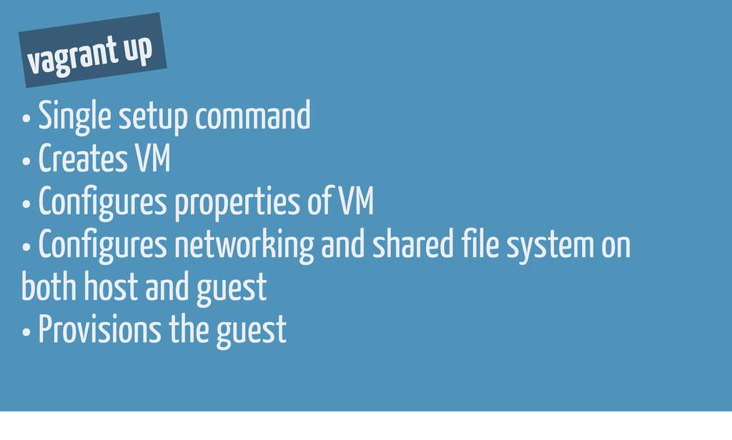vagrant up • Single setup command • Creates VM ...