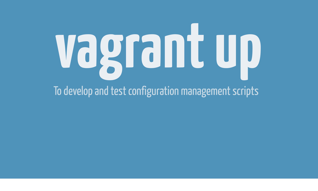 vagrant up To develop and test configuration ma...