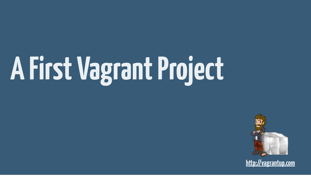 A First Vagrant Project http://vagrantup.com