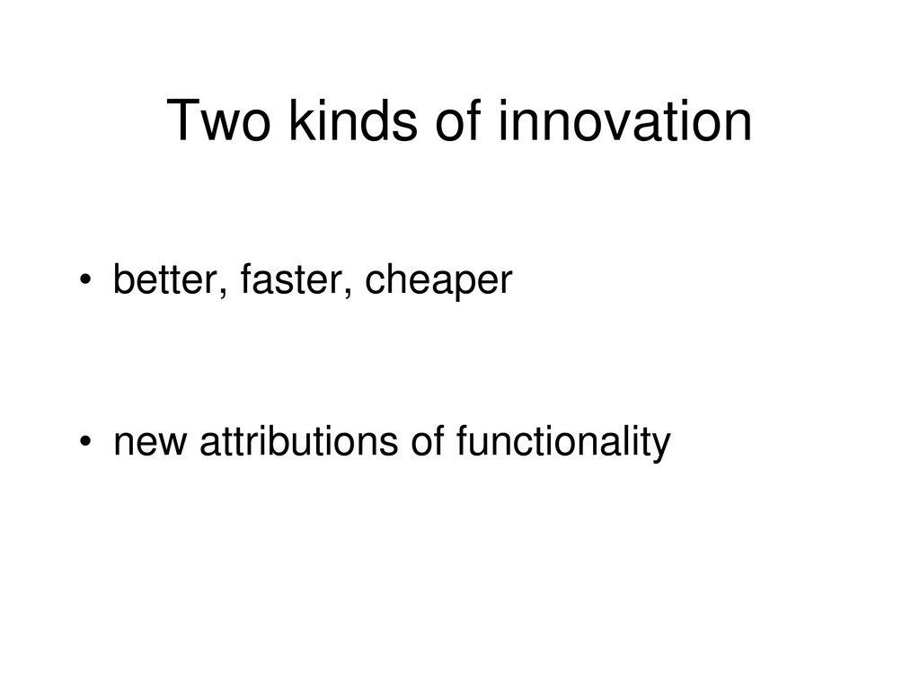Two kinds of innovation • better, faster, cheap...