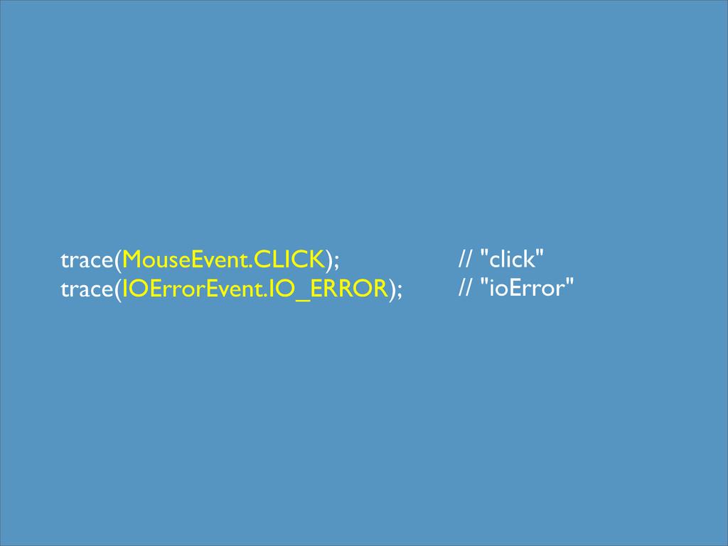 trace(MouseEvent.CLICK); trace(IOErrorEvent.IO_...