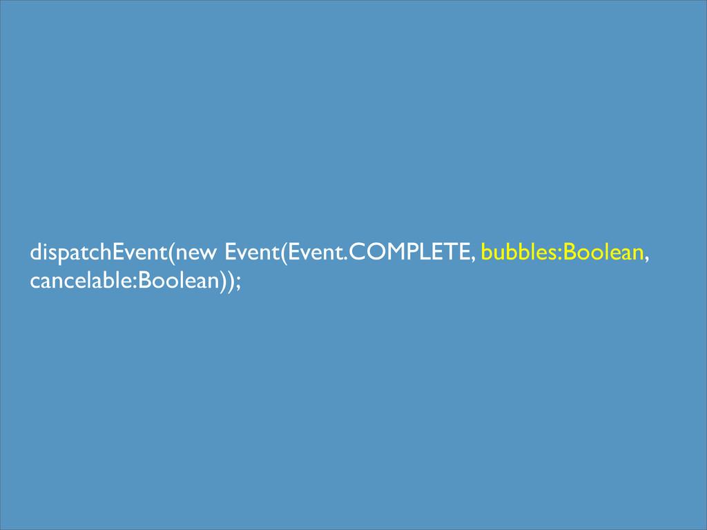 dispatchEvent(new Event(Event.COMPLETE, bubbles...