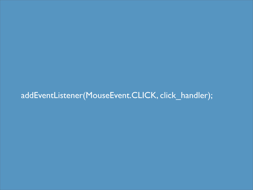 addEventListener(MouseEvent.CLICK, click_handle...