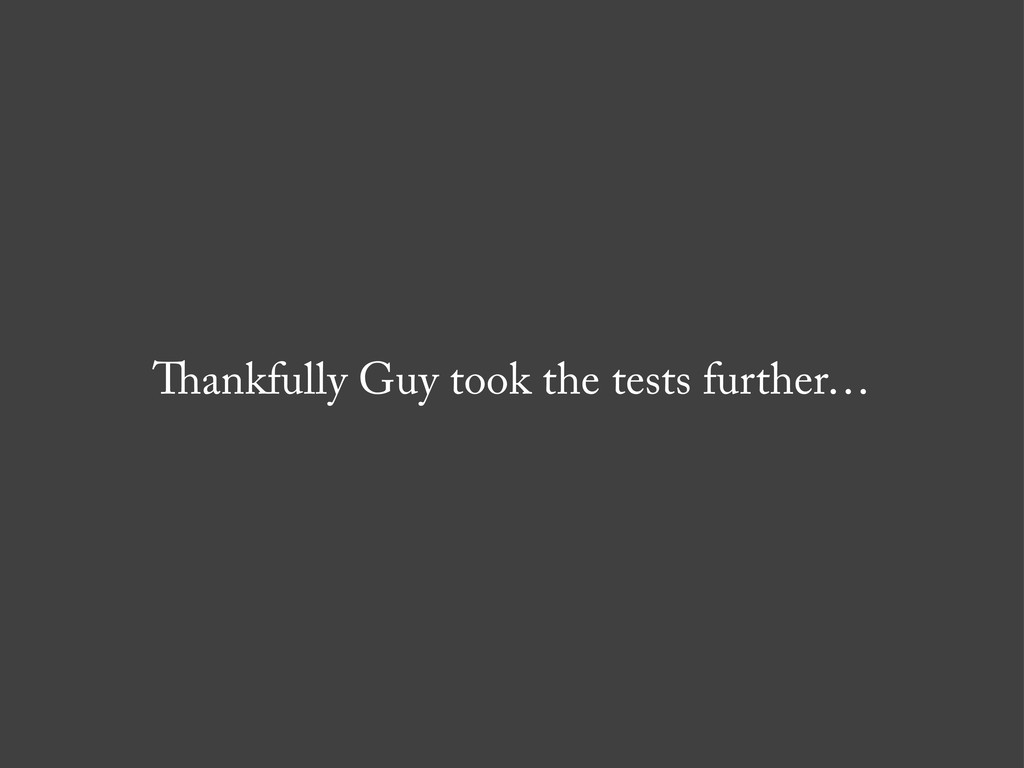 ankfully Guy took the tests further…