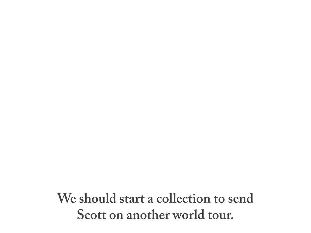 We should start a collection to send Scott on a...