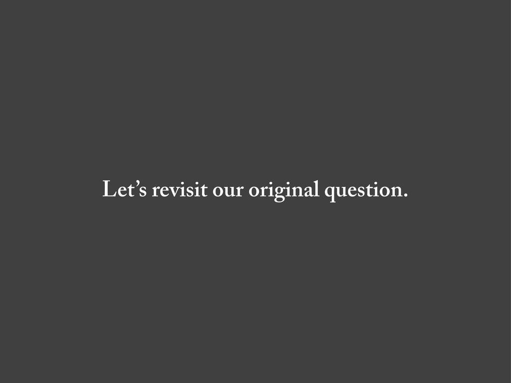 Let's revisit our original question.
