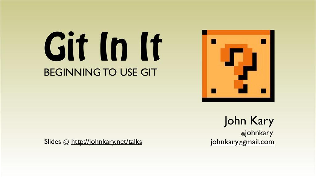 Git In It BEGINNING TO USE GIT John Kary johnka...