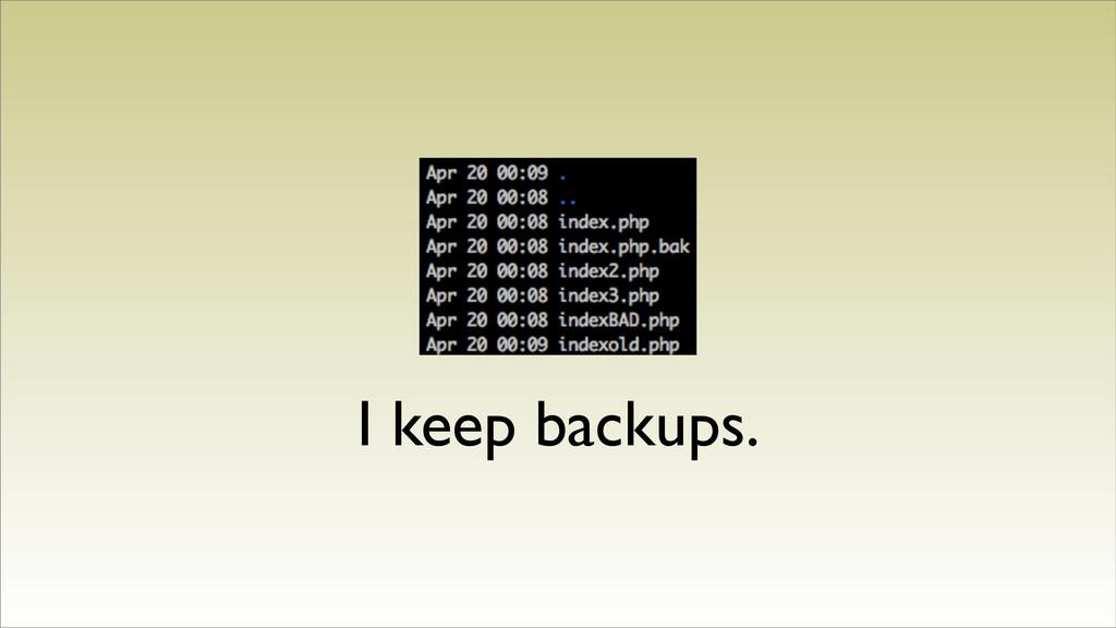 I keep backups.