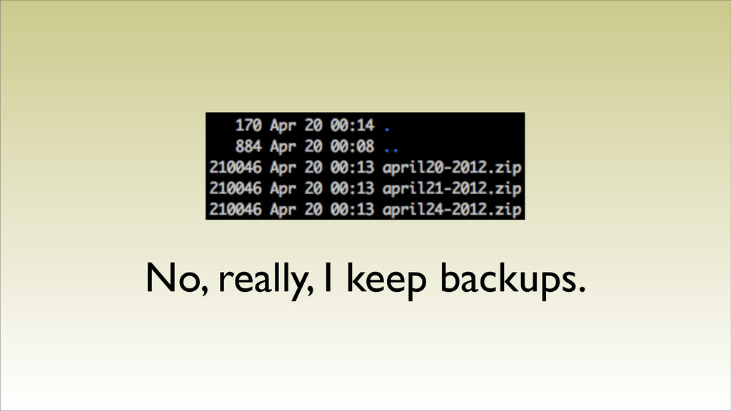No, really, I keep backups.