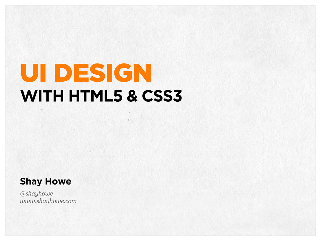 UI DESIGN WITH HTML5 & CSS3 Shay Howe @shayhowe...