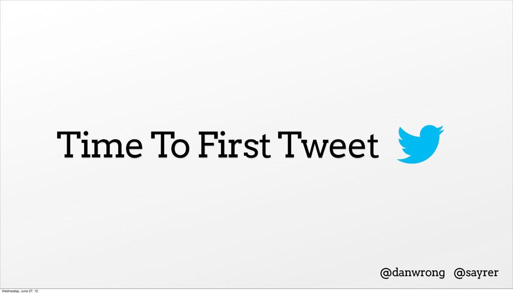Time To First Tweet @danwrong @sayrer Wednesday...