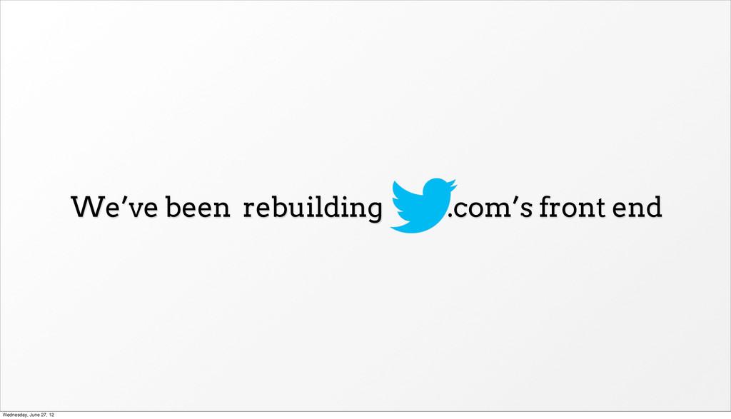 We've been rebuilding .com's front end Wednesda...