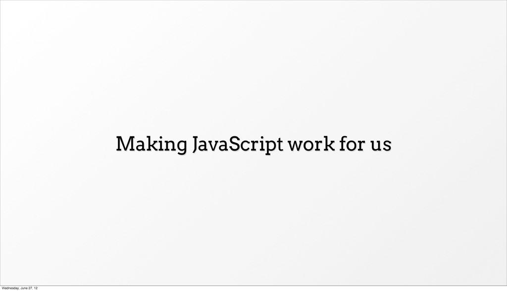 Making JavaScript work for us Wednesday, June 2...