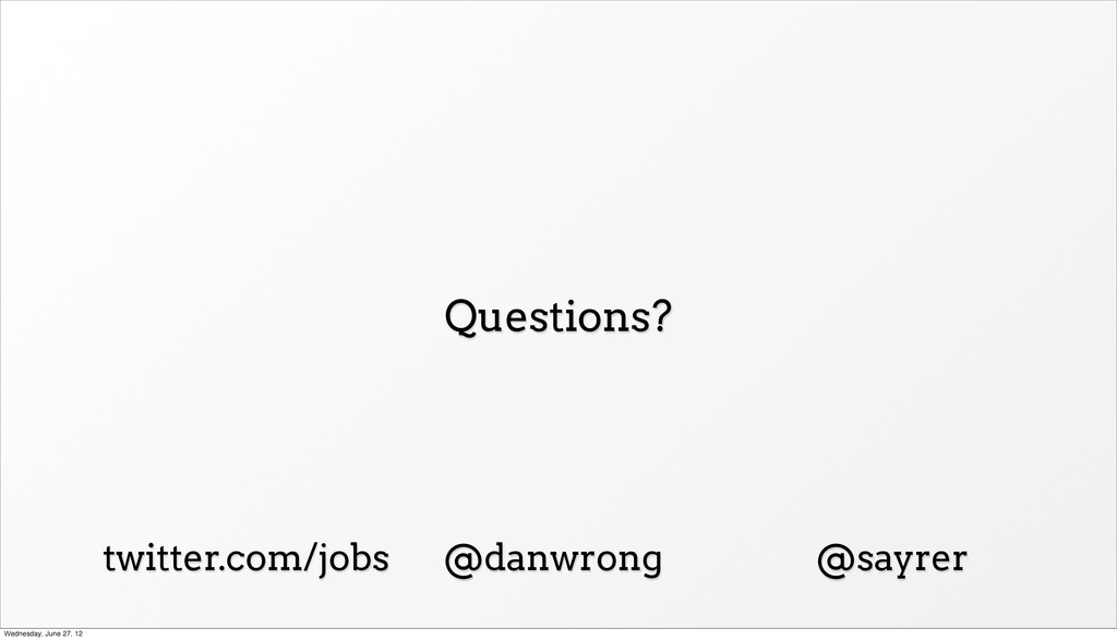 Questions? twitter.com/jobs @danwrong @sayrer W...