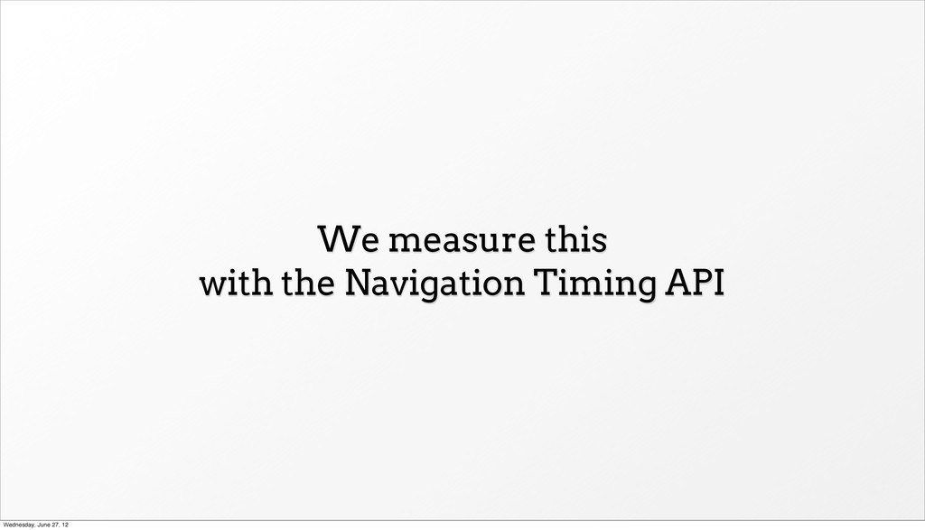 We measure this with the Navigation Timing API ...