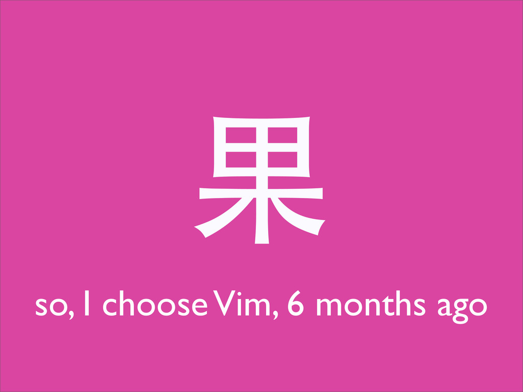 果 so, I choose Vim, 6 months ago